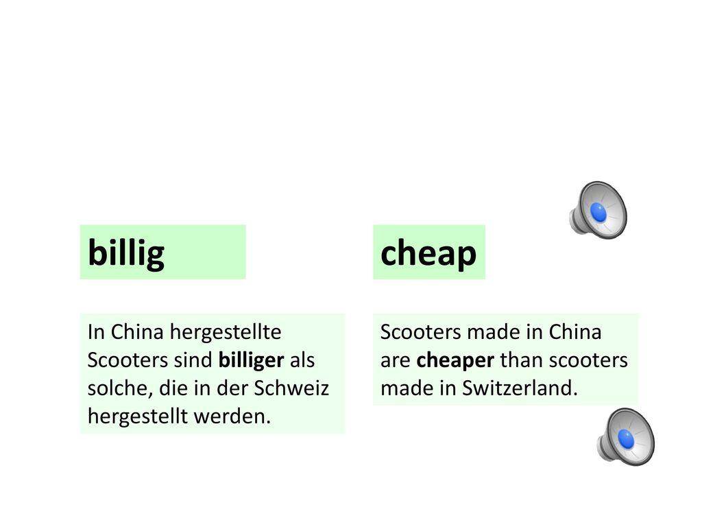 billig cheap. In China hergestellte Scooters sind billiger als solche, die in der Schweiz hergestellt werden.