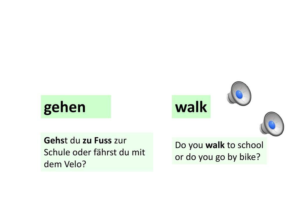 gehen walk Gehst du zu Fuss zur Schule oder fährst du mit dem Velo