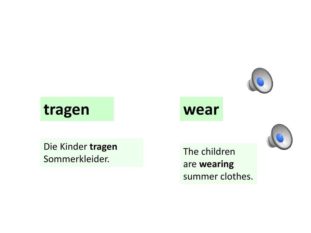 tragen wear Die Kinder tragen Sommerkleider. The children are wearing