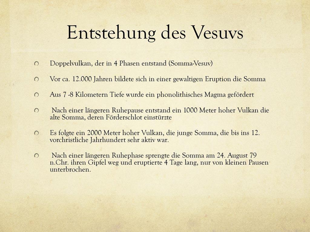 Entstehung des Vesuvs Doppelvulkan, der in 4 Phasen entstand (Somma-Vesuv) Vor ca. 12.000 Jahren bildete sich in einer gewaltigen Eruption die Somma.