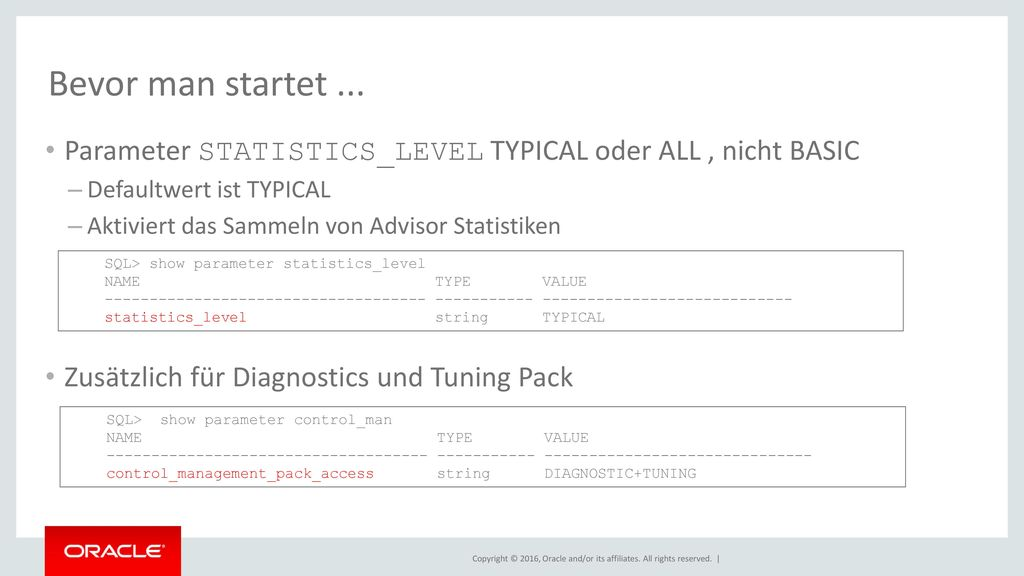 Bevor man startet ... Parameter STATISTICS_LEVEL TYPICAL oder ALL , nicht BASIC. Defaultwert ist TYPICAL.