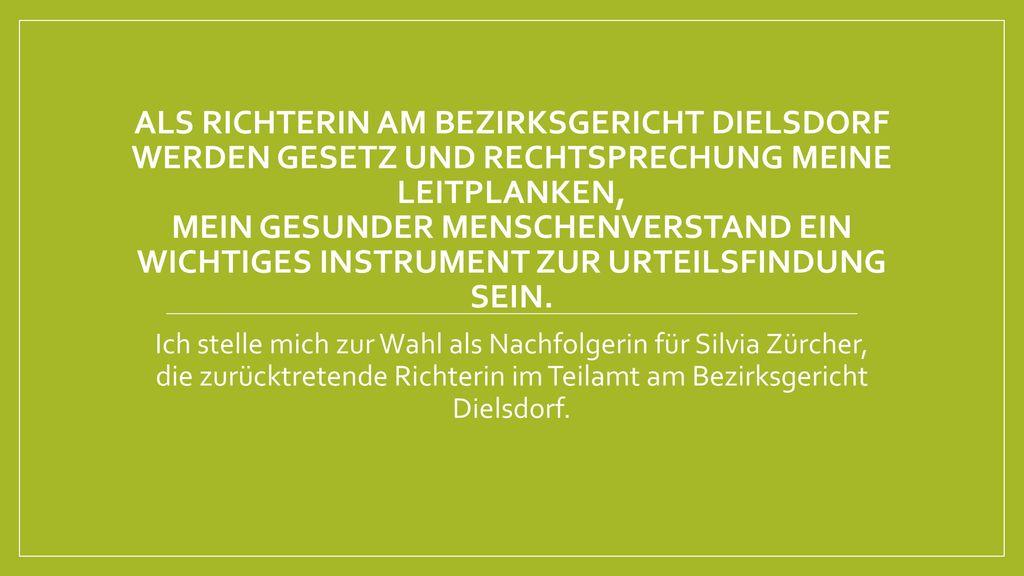 Als Richterin am Bezirksgericht Dielsdorf werden Gesetz und Rechtsprechung Meine Leitplanken, mein gesunder Menschenverstand ein wichtiges Instrument zur Urteilsfindung sein.