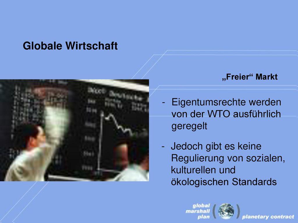 """Globale Wirtschaft """"Freier Markt. Eigentumsrechte werden von der WTO ausführlich geregelt."""