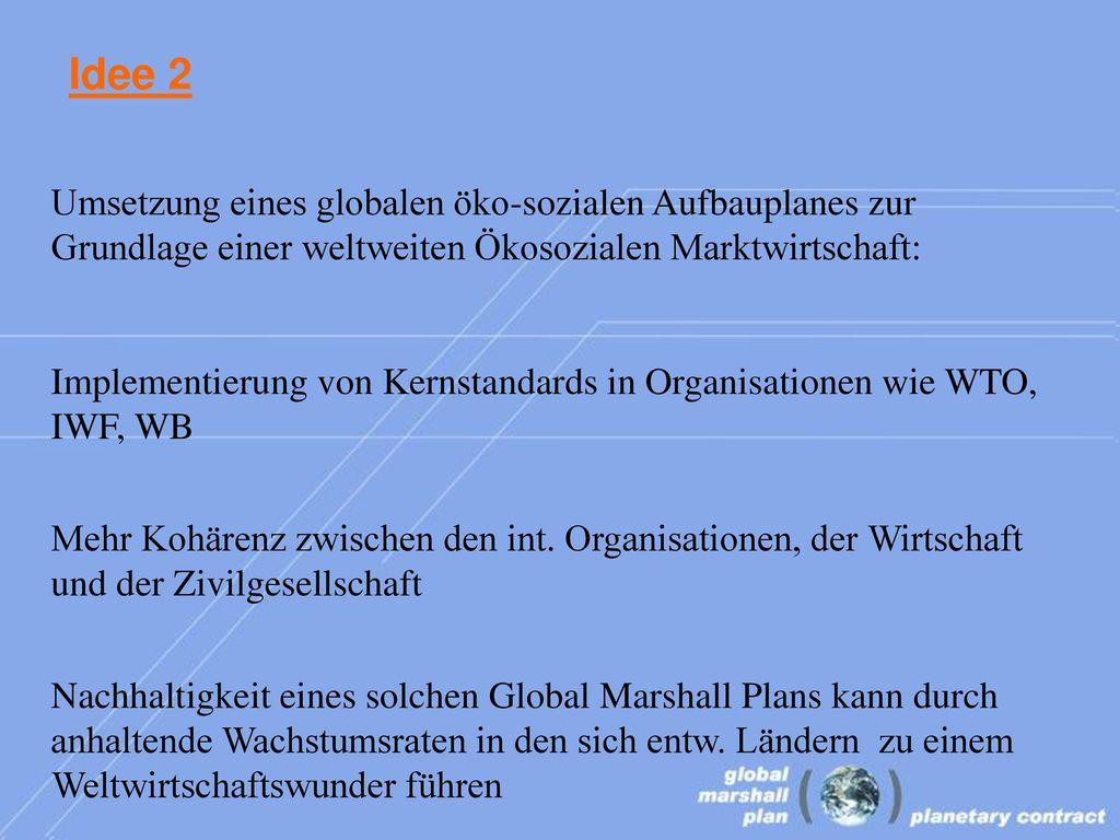 Idee 2 Umsetzung eines globalen öko-sozialen Aufbauplanes zur Grundlage einer weltweiten Ökosozialen Marktwirtschaft:
