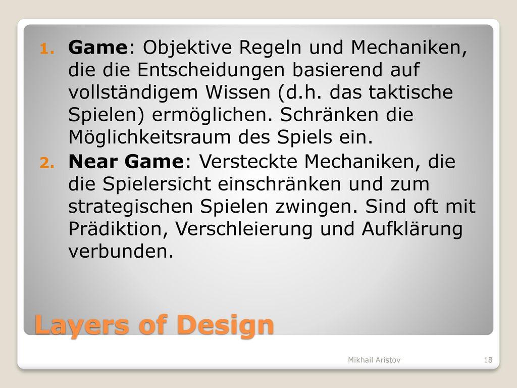 Game: Objektive Regeln und Mechaniken, die die Entscheidungen basierend auf vollständigem Wissen (d.h. das taktische Spielen) ermöglichen. Schränken die Möglichkeitsraum des Spiels ein.