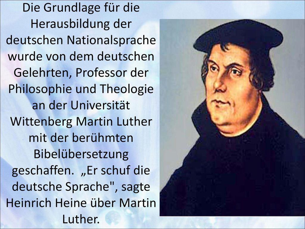 Die Grundlage für die Herausbildung der deutschen Nationalsprache wurde von dem deutschen Gelehrten, Professor der Philosophie und Theologie an der Universität Wittenberg Martin Luther mit der berühmten Bibelübersetzung geschaffen.