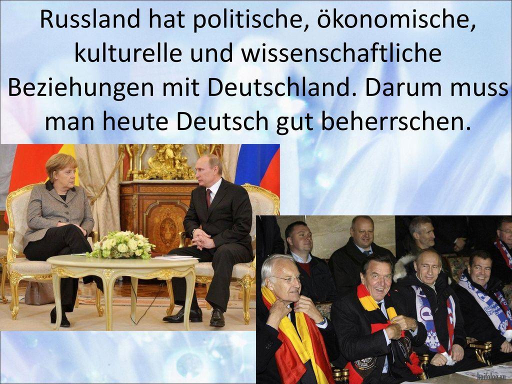 Russland hat politische, ökonomische, kulturelle und wissenschaftliche Beziehungen mit Deutschland.