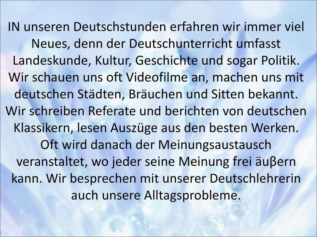 IN unseren Deutschstunden erfahren wir immer viel Neues, denn der Deutschunterricht umfasst Landeskunde, Kultur, Geschichte und sogar Politik.