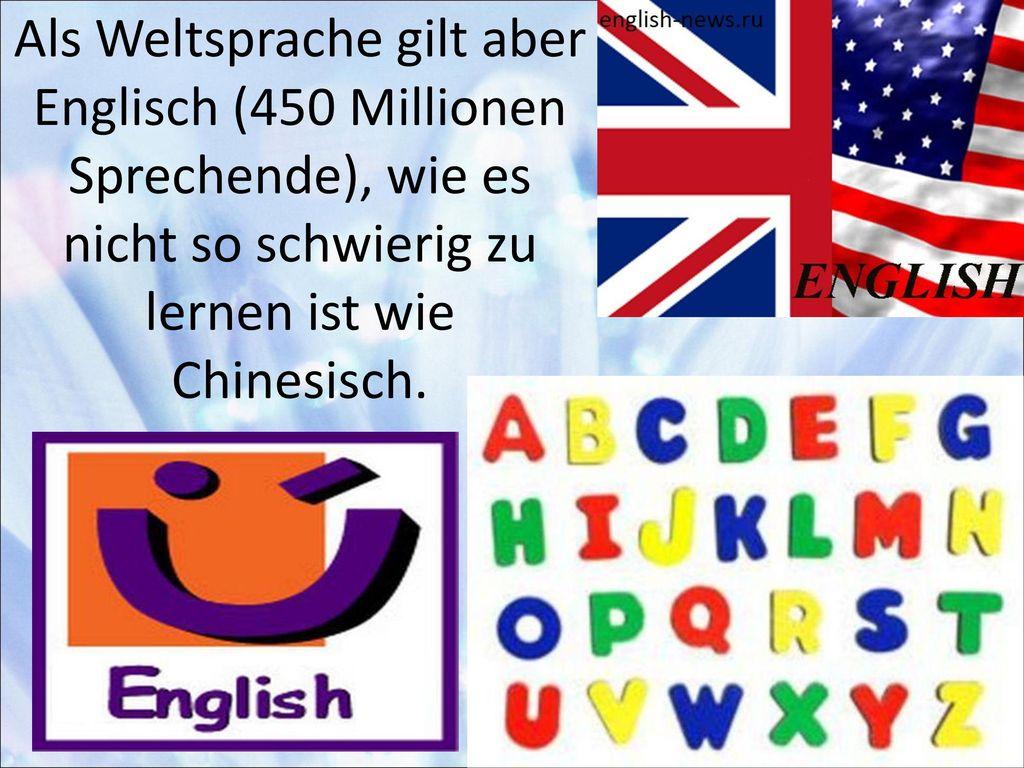 Als Weltsprache gilt aber Englisch (450 Millionen Sprechende), wie es nicht so schwierig zu lernen ist wie Chinesisch.