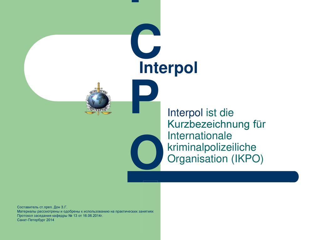 ICPO Interpol. Interpol ist die Kurzbezeichnung für Internationale kriminalpolizeiliche Organisation (IKPO)