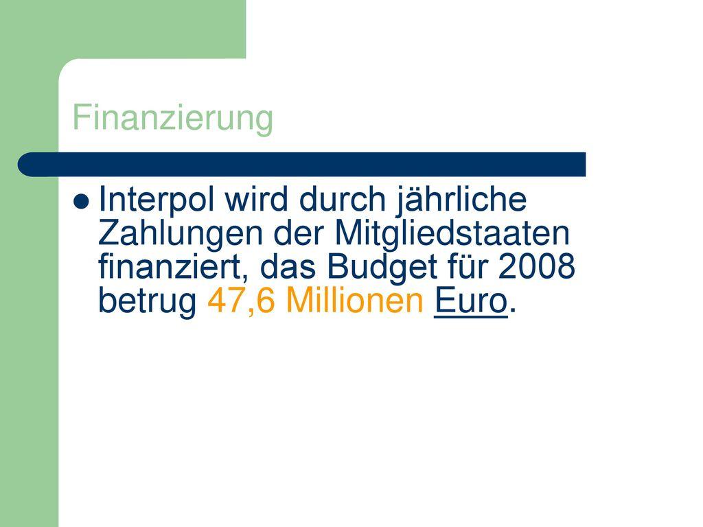 Finanzierung Interpol wird durch jährliche Zahlungen der Mitgliedstaaten finanziert, das Budget für 2008 betrug 47,6 Millionen Euro.