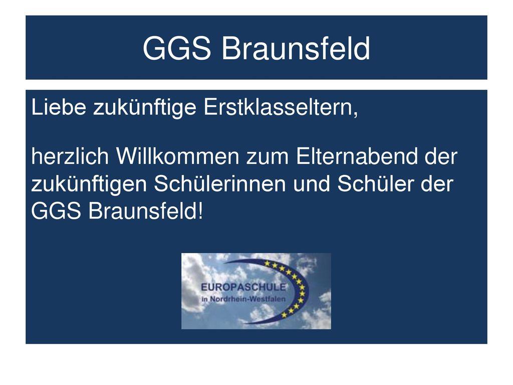 GGS Braunsfeld Liebe zukünftige Erstklasseltern, herzlich Willkommen zum Elternabend der zukünftigen Schülerinnen und Schüler der GGS Braunsfeld.