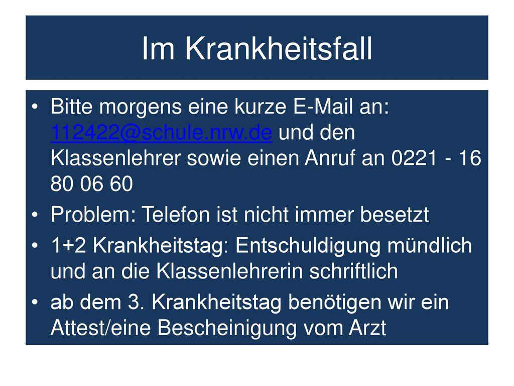 Im Krankheitsfall Bitte morgens eine kurze E-Mail an: 112422@schule.nrw.de und den Klassenlehrer sowie einen Anruf an 0221 - 16 80 06 60.