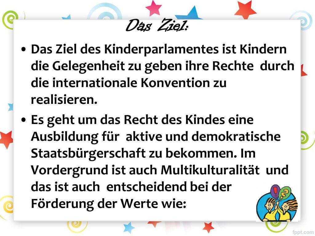 Das Ziel: Das Ziel des Kinderparlamentes ist Kindern die Gelegenheit zu geben ihre Rechte durch die internationale Konvention zu realisieren.