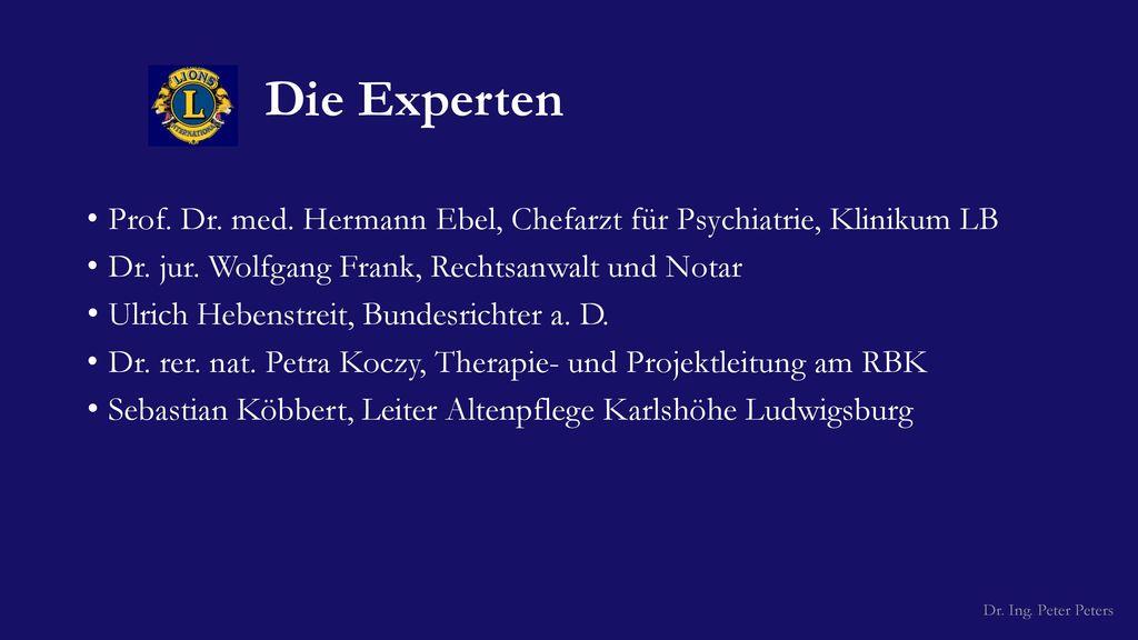 Die Experten Prof. Dr. med. Hermann Ebel, Chefarzt für Psychiatrie, Klinikum LB. Dr. jur. Wolfgang Frank, Rechtsanwalt und Notar.