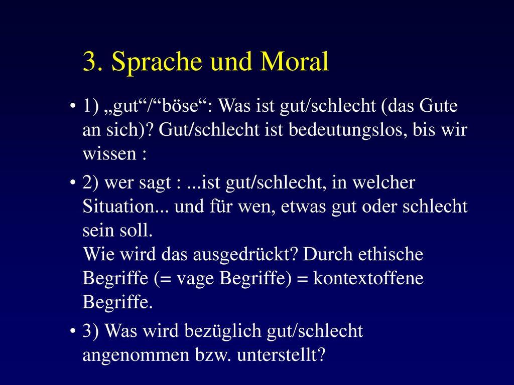 """3. Sprache und Moral 1) """"gut / böse : Was ist gut/schlecht (das Gute an sich) Gut/schlecht ist bedeutungslos, bis wir wissen :"""