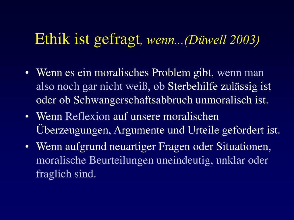 Ethik ist gefragt, wenn...(Düwell 2003)
