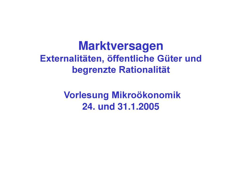 Marktversagen Externalitäten, öffentliche Güter und begrenzte Rationalität Vorlesung Mikroökonomik 24.