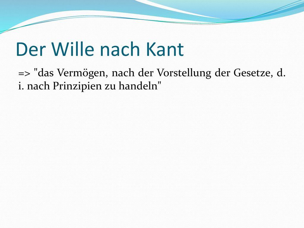 Der Wille nach Kant => das Vermögen, nach der Vorstellung der Gesetze, d.