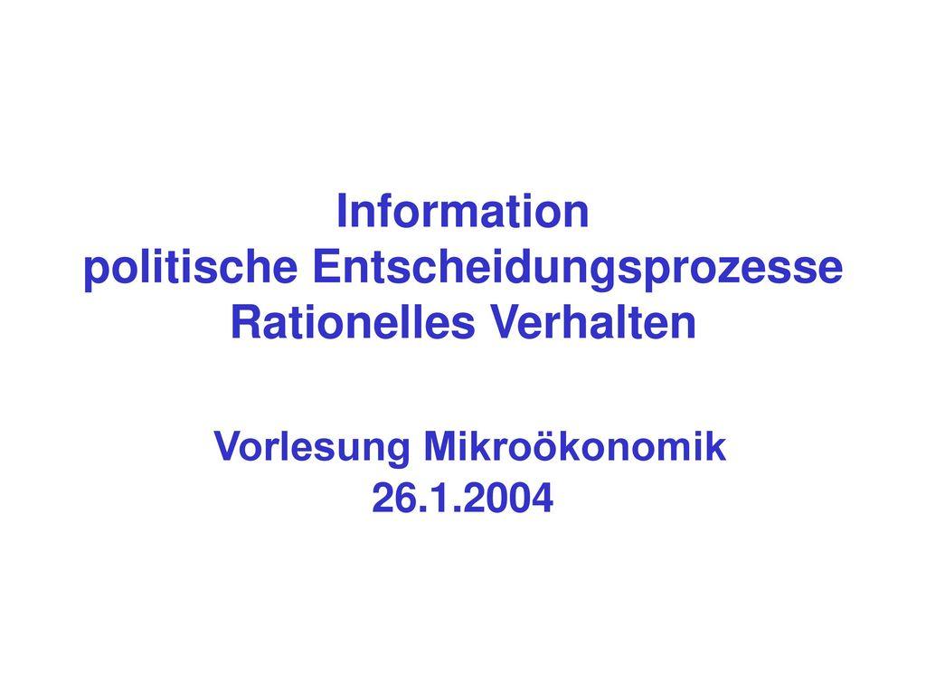Information politische Entscheidungsprozesse Rationelles Verhalten Vorlesung Mikroökonomik 26.1.2004