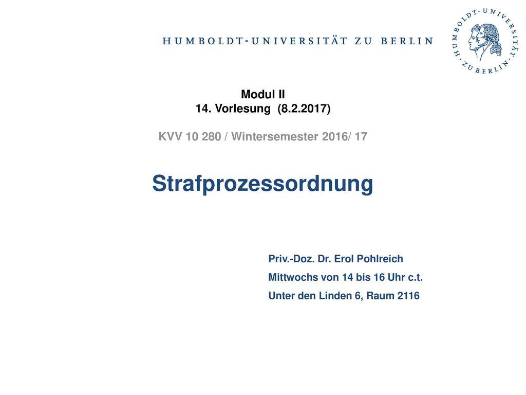 Modul II 14. Vorlesung (8.2.2017) KVV 10 280 / Wintersemester 2016/ 17 Strafprozessordnung. Priv.-Doz. Dr. Erol Pohlreich.