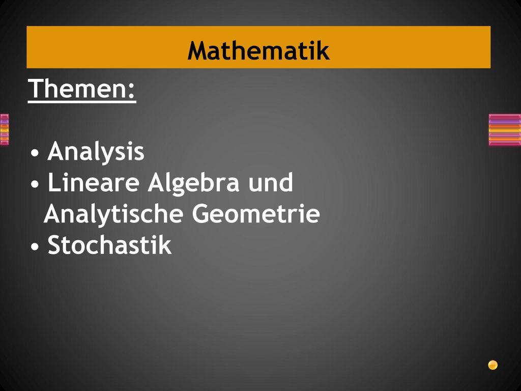 Mathematik Themen: Analysis Lineare Algebra und Analytische Geometrie Stochastik