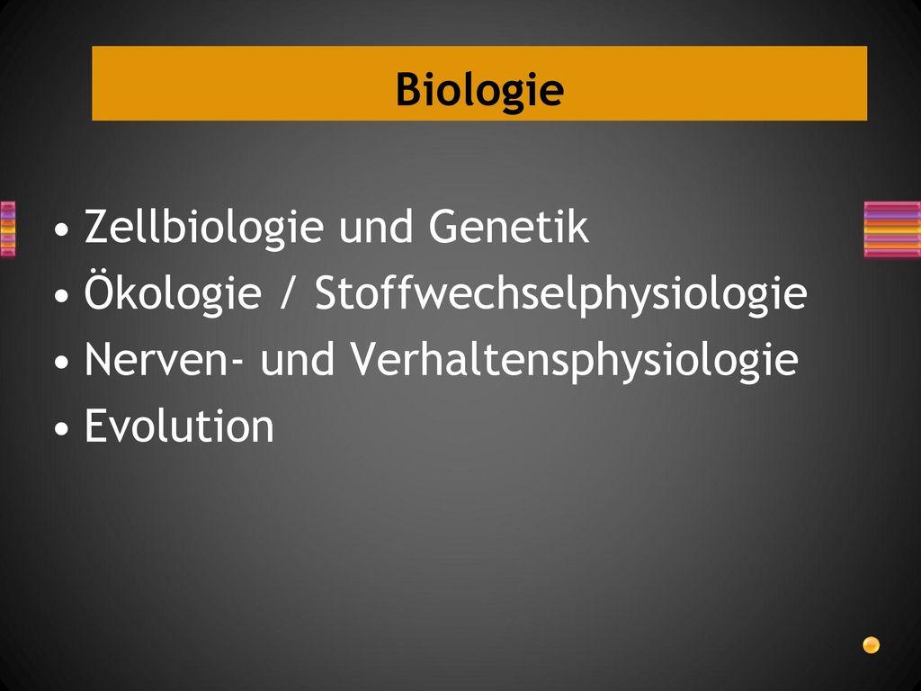 Biologie Zellbiologie und Genetik. Ökologie / Stoffwechselphysiologie. Nerven- und Verhaltensphysiologie.