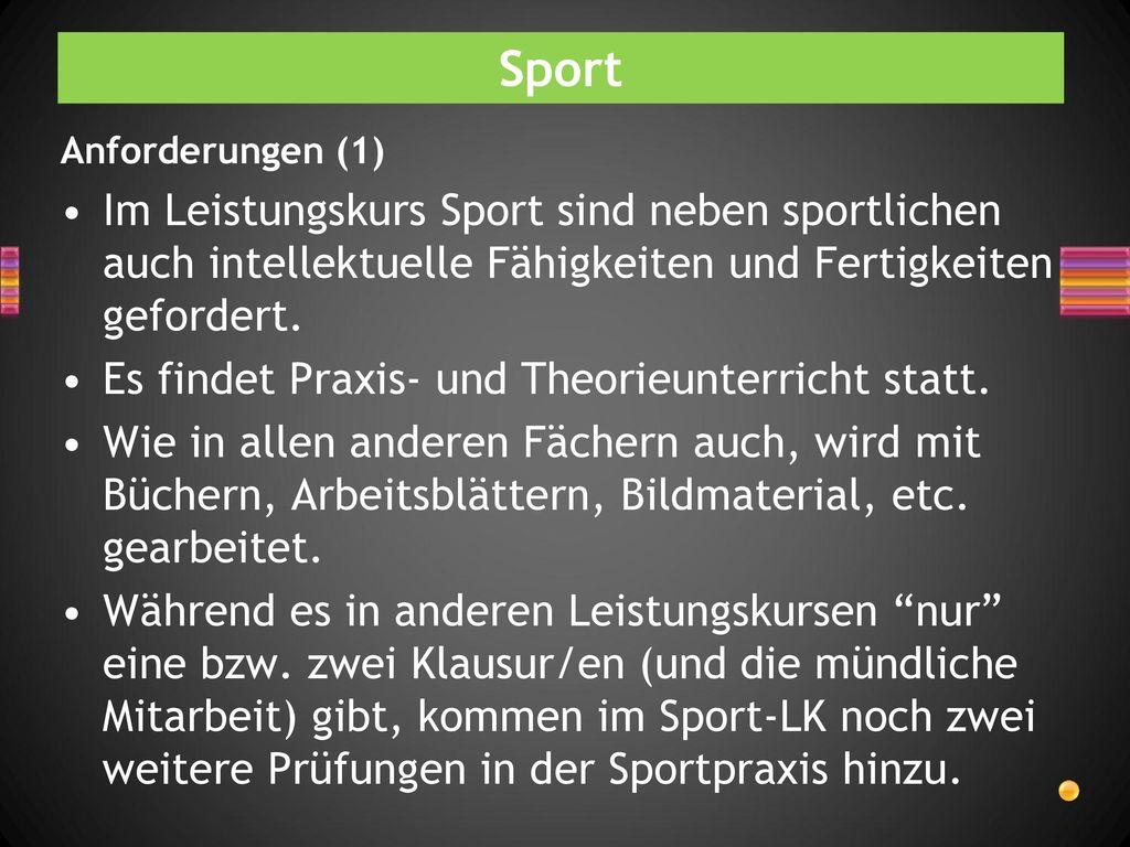 Sport Anforderungen (1) Im Leistungskurs Sport sind neben sportlichen auch intellektuelle Fähigkeiten und Fertigkeiten gefordert.