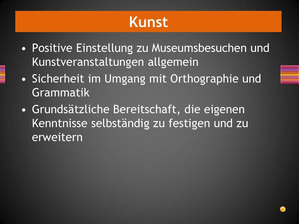 Kunst Positive Einstellung zu Museumsbesuchen und Kunstveranstaltungen allgemein. Sicherheit im Umgang mit Orthographie und Grammatik.
