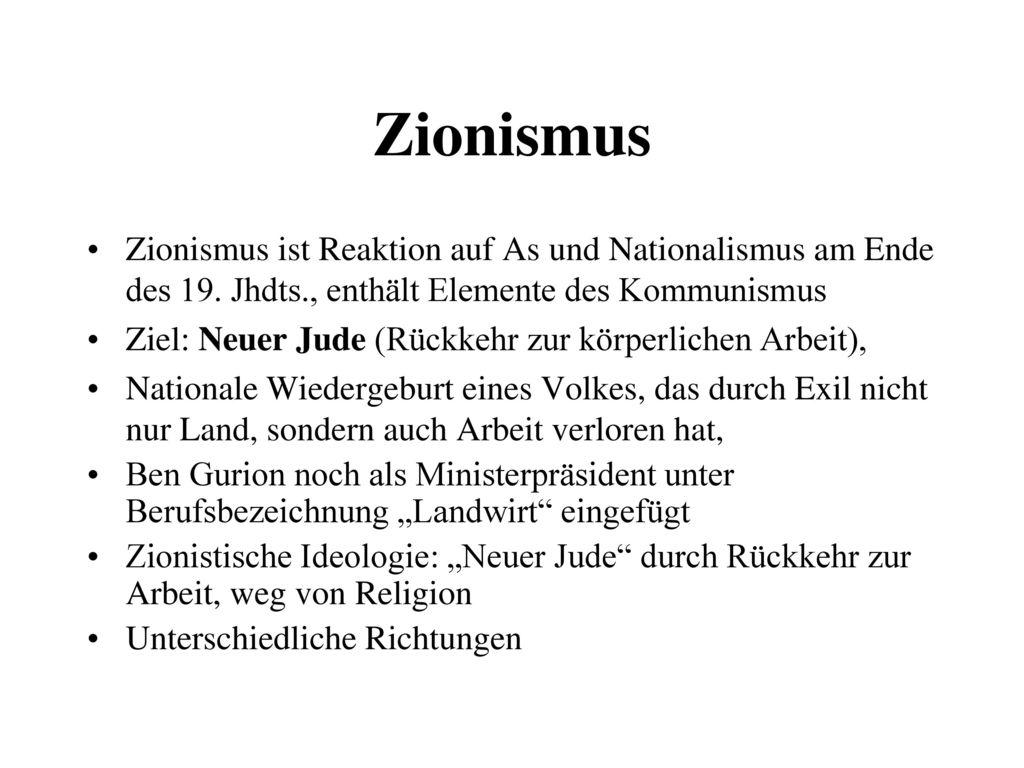 Zionismus Zionismus ist Reaktion auf As und Nationalismus am Ende des 19. Jhdts., enthält Elemente des Kommunismus.