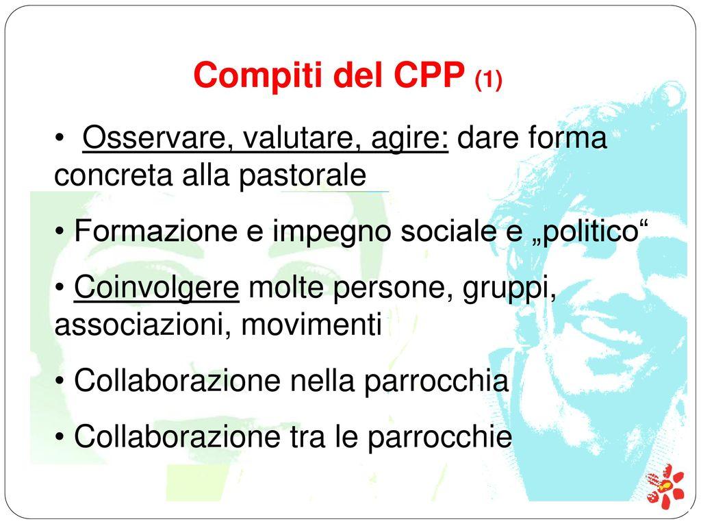 """Compiti del CPP (1) Osservare, valutare, agire: dare forma concreta alla pastorale. Formazione e impegno sociale e """"politico"""