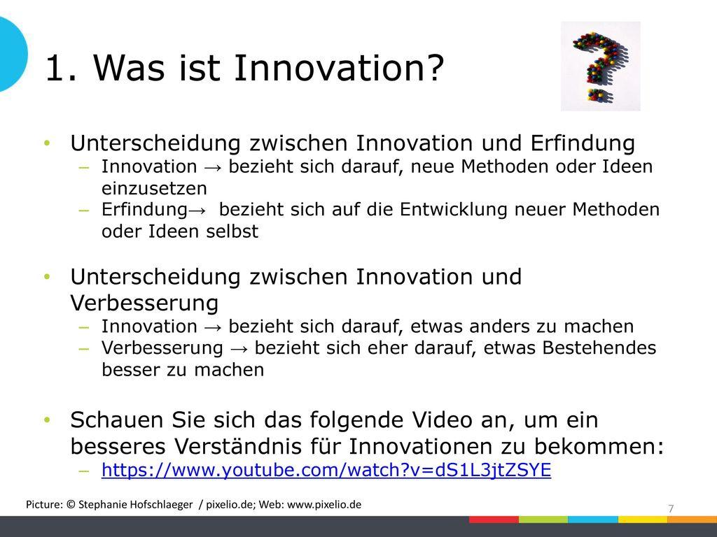 1. Was ist Innovation Unterscheidung zwischen Innovation und Erfindung. Innovation → bezieht sich darauf, neue Methoden oder Ideen einzusetzen.