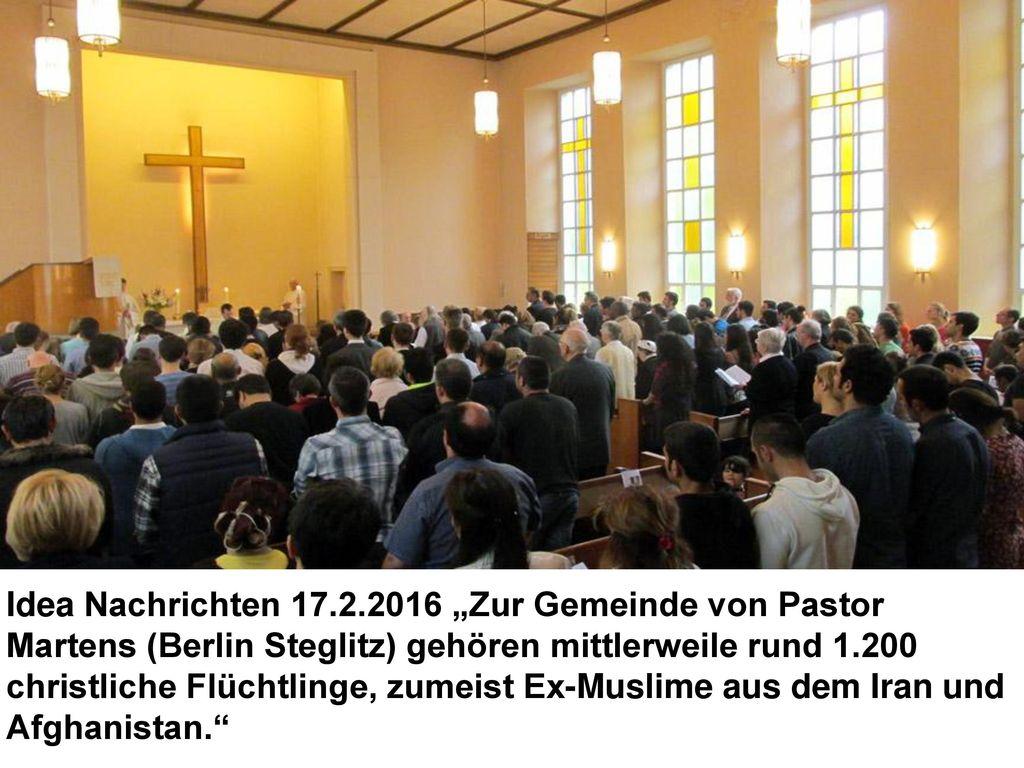 """Idea Nachrichten 17.2.2016 """"Zur Gemeinde von Pastor Martens (Berlin Steglitz) gehören mittlerweile rund 1.200 christliche Flüchtlinge, zumeist Ex-Muslime aus dem Iran und Afghanistan."""