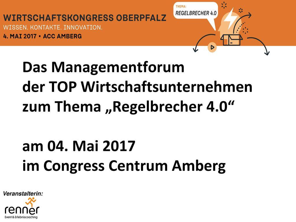 """Das Managementforum der TOP Wirtschaftsunternehmen zum Thema """"Regelbrecher 4.0 am 04. Mai 2017 im Congress Centrum Amberg"""