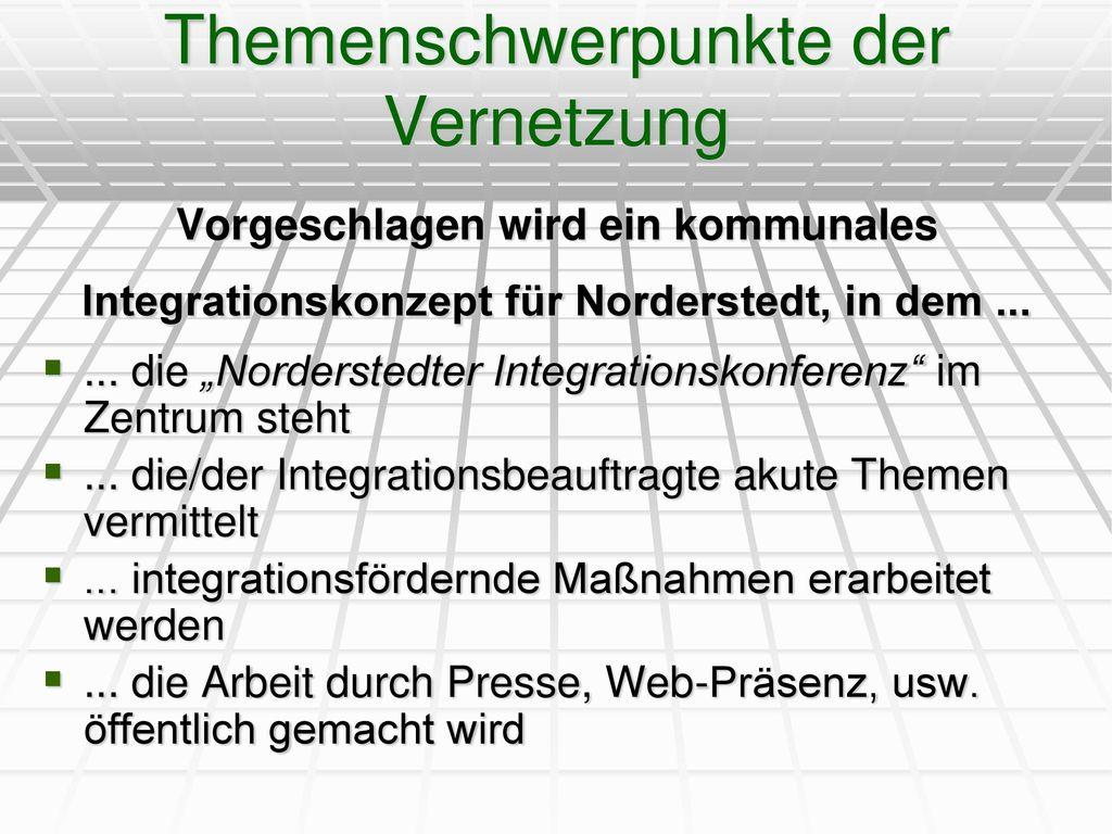 Themenschwerpunkte der Vernetzung Vorgeschlagen wird ein kommunales Integrationskonzept für Norderstedt, in dem ...