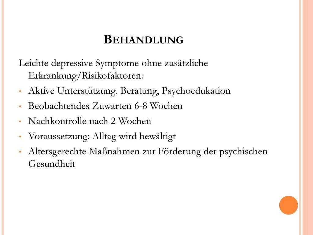 Behandlung Leichte depressive Symptome ohne zusätzliche Erkrankung/Risikofaktoren: Aktive Unterstützung, Beratung, Psychoedukation.