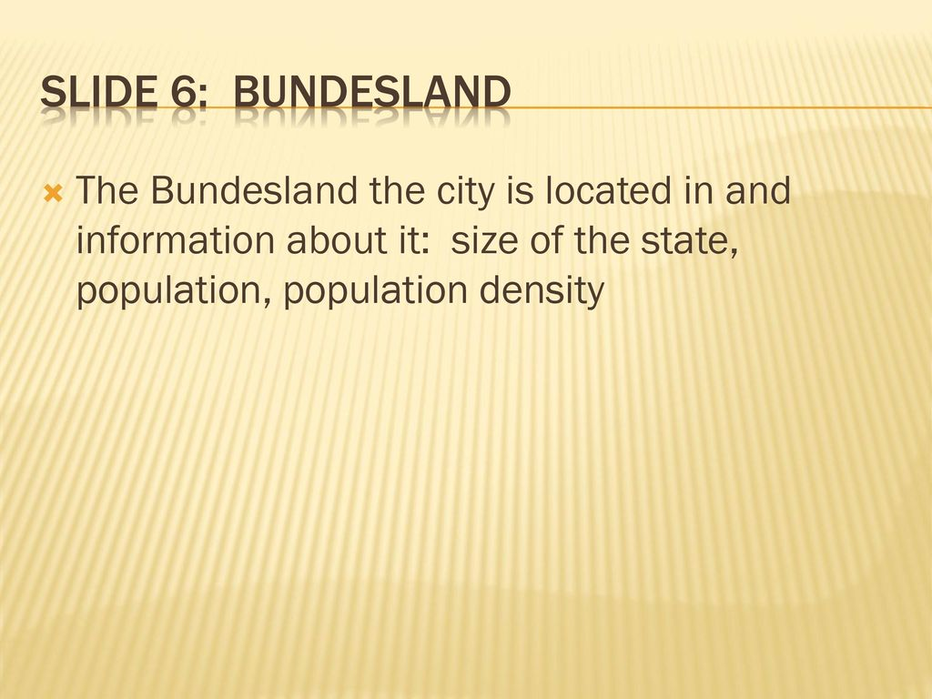 Slide 6: Bundesland The Bundesland the city is located in and information about it: size of the state, population, population density.