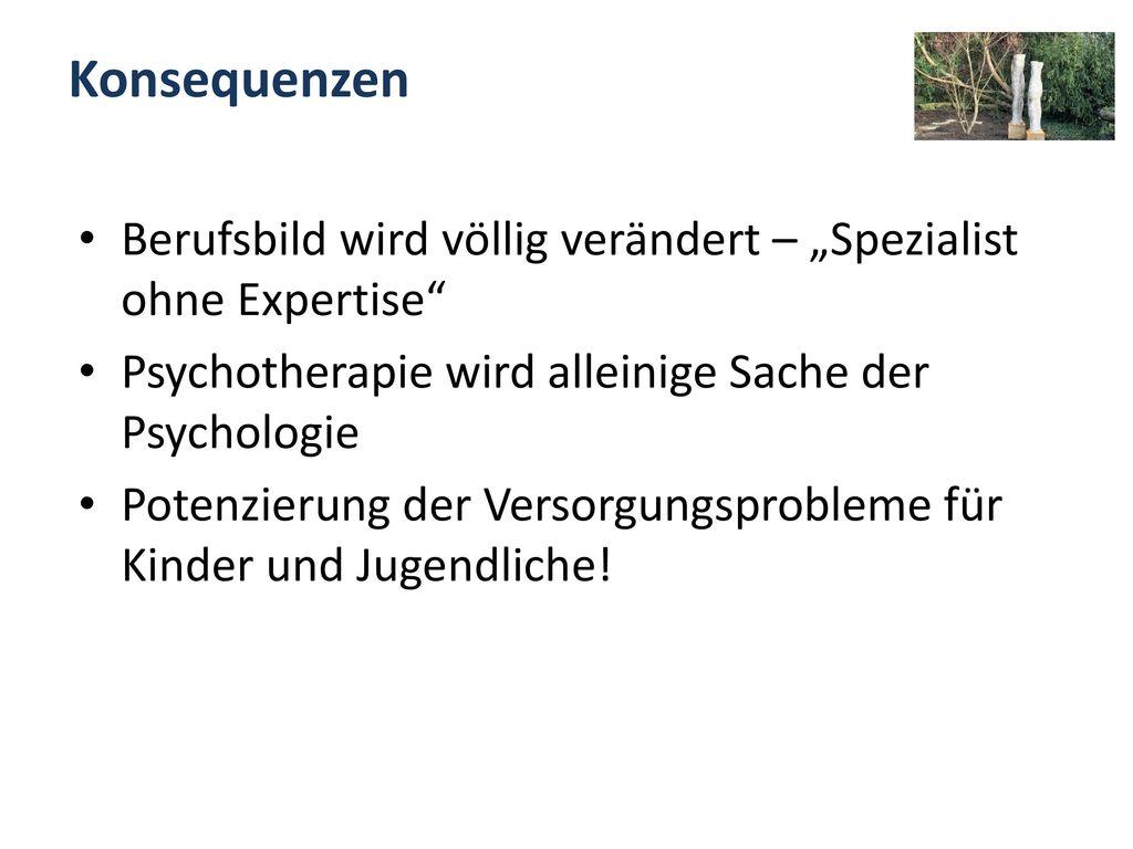 """Konsequenzen Berufsbild wird völlig verändert – """"Spezialist ohne Expertise Psychotherapie wird alleinige Sache der Psychologie."""