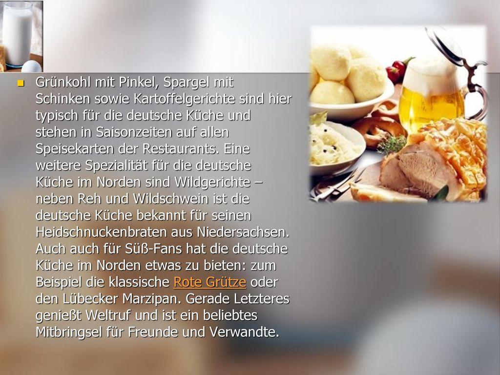 Grünkohl mit Pinkel, Spargel mit Schinken sowie Kartoffelgerichte sind hier typisch für die deutsche Küche und stehen in Saisonzeiten auf allen Speisekarten der Restaurants.
