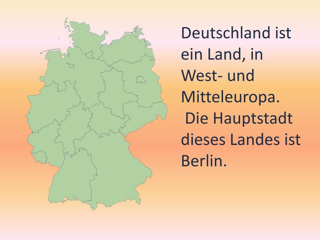 Deutschland ist ein Land, in West- und Mitteleuropa.