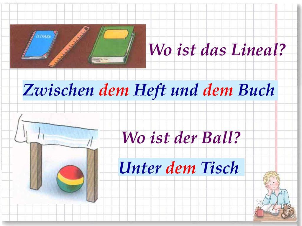 Wo ist das Lineal Zwischen dem Heft und dem Buch. Между тетрадью и книгой. Wo ist der Ball Unter dem Tisch.