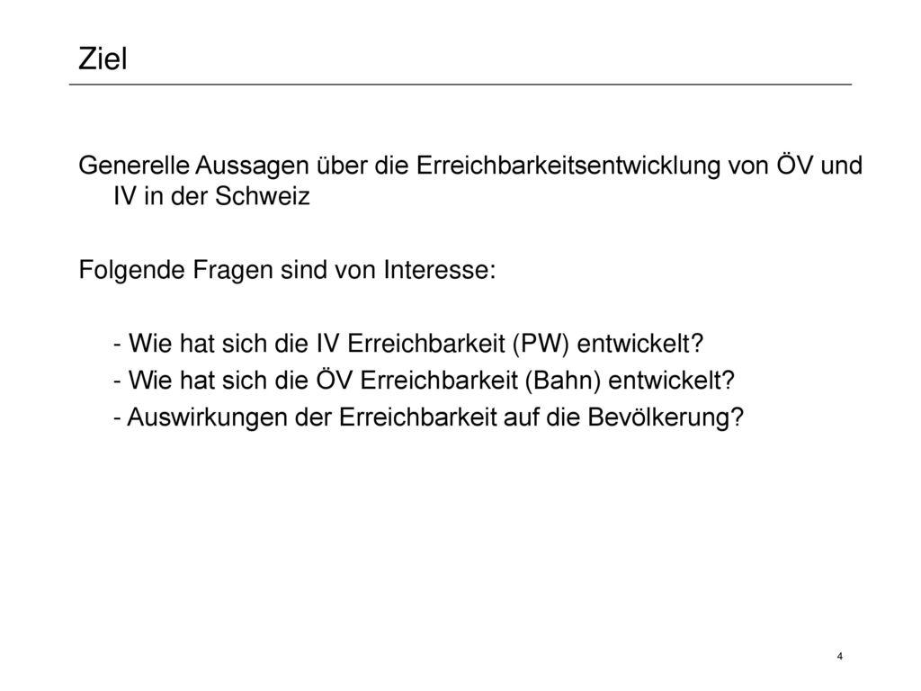 Ziel Generelle Aussagen über die Erreichbarkeitsentwicklung von ÖV und IV in der Schweiz. Folgende Fragen sind von Interesse: