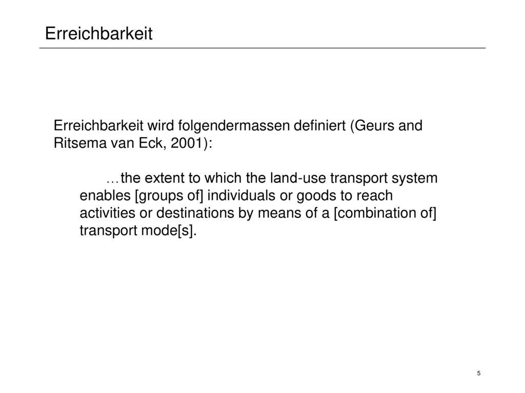 Erreichbarkeit Erreichbarkeit wird folgendermassen definiert (Geurs and Ritsema van Eck, 2001):