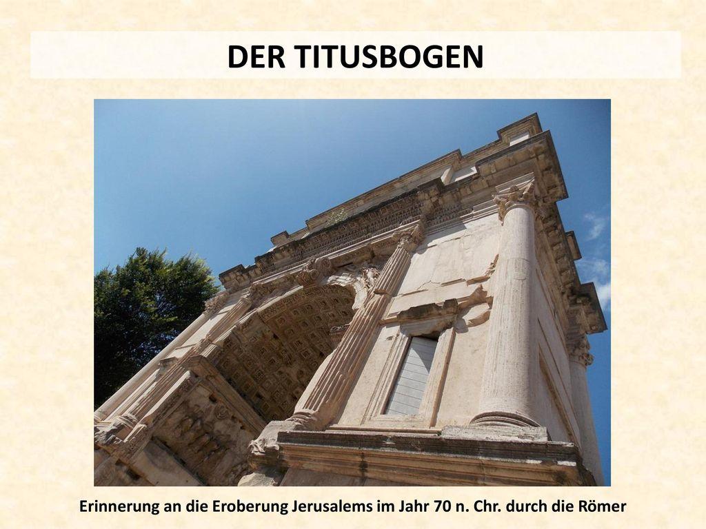 DER TITUSBOGEN Erinnerung an die Eroberung Jerusalems im Jahr 70 n. Chr. durch die Römer