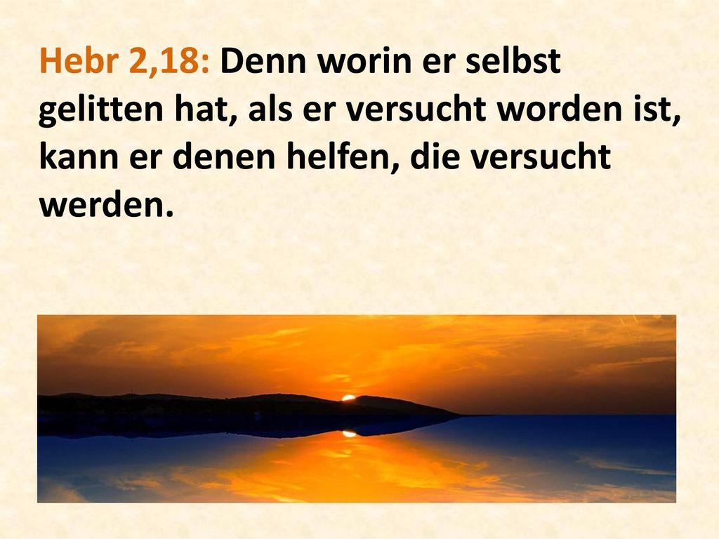 Hebr 2,18: Denn worin er selbst gelitten hat, als er versucht worden ist, kann er denen helfen, die versucht werden.