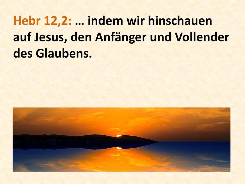 Hebr 12,2: … indem wir hinschauen auf Jesus, den Anfänger und Vollender des Glaubens.