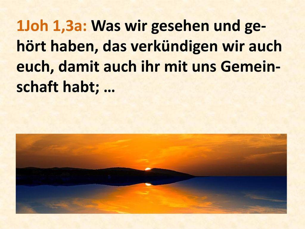 1Joh 1,3a: Was wir gesehen und ge-hört haben, das verkündigen wir auch euch, damit auch ihr mit uns Gemein-schaft habt; …