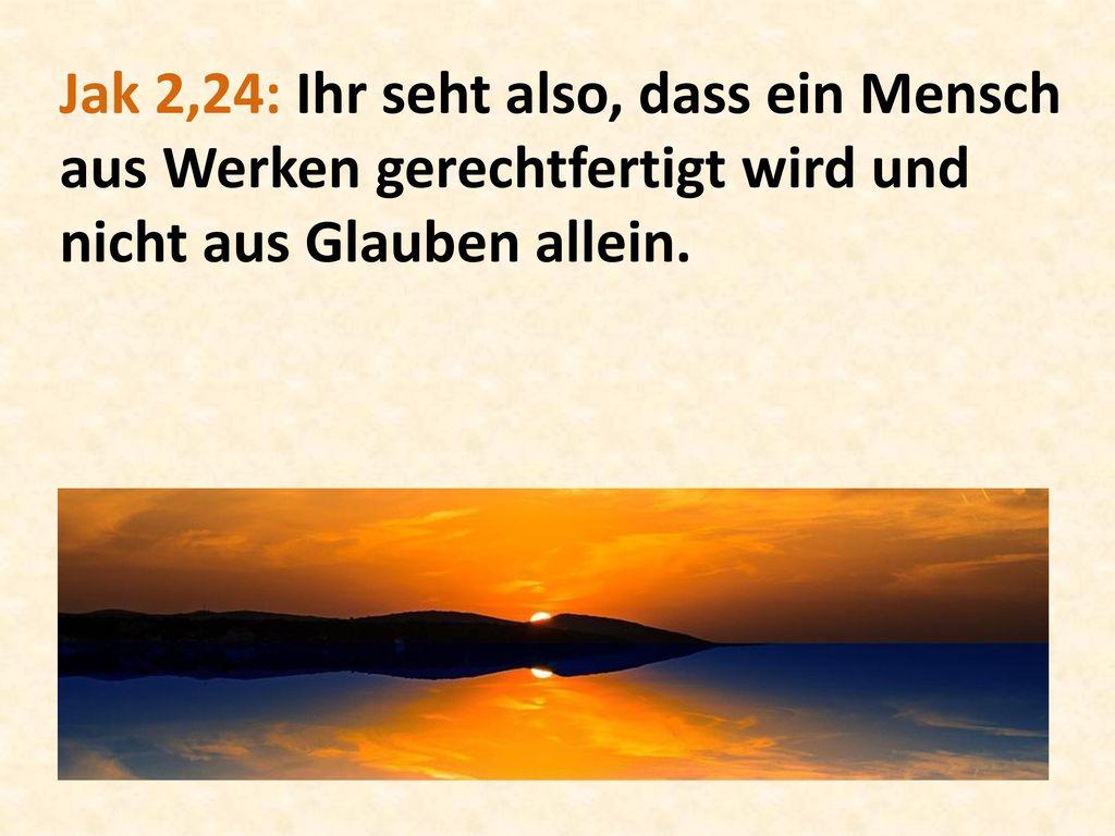 Jak 2,24: Ihr seht also, dass ein Mensch aus Werken gerechtfertigt wird und nicht aus Glauben allein.