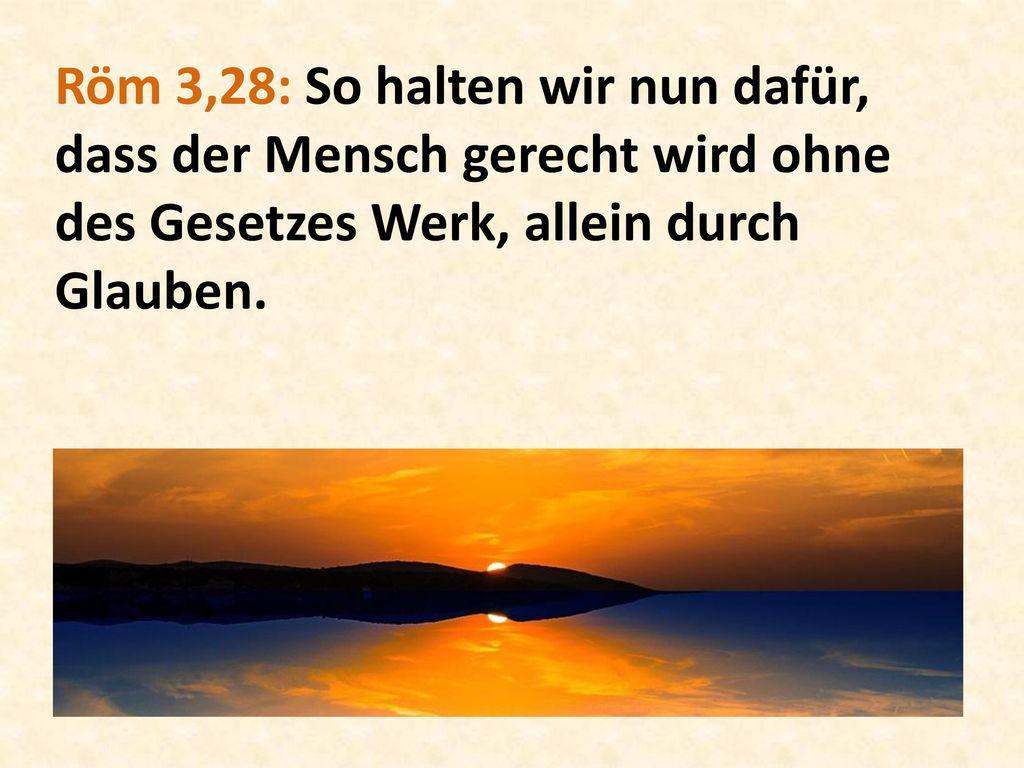 Röm 3,28: So halten wir nun dafür, dass der Mensch gerecht wird ohne des Gesetzes Werk, allein durch Glauben.