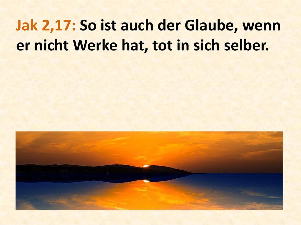 Jak 2,17: So ist auch der Glaube, wenn er nicht Werke hat, tot in sich selber.